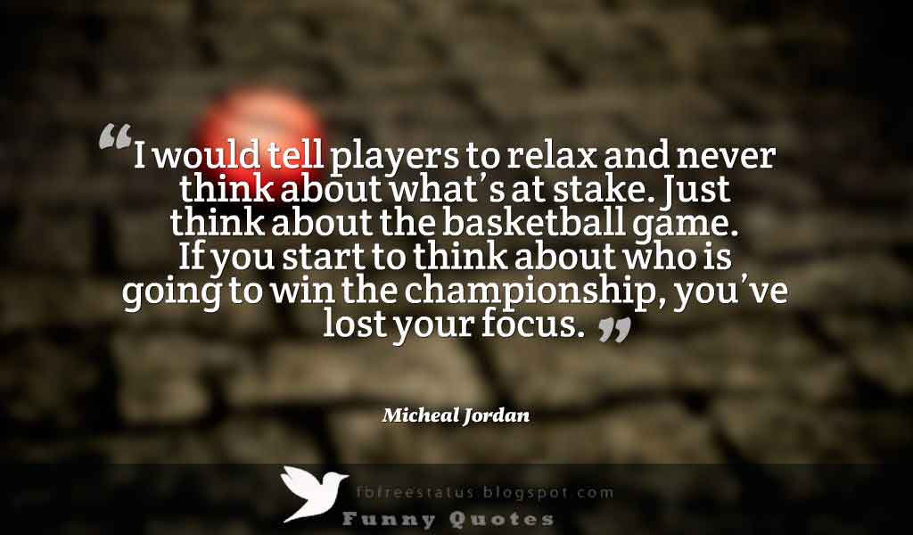 �I would tell players to relax and never think about what�s at stake. Just think about the basketball game. If you start to think about who is going to win the championship, you�ve lost your focus.� Basketball Quote by Micheal Jordan