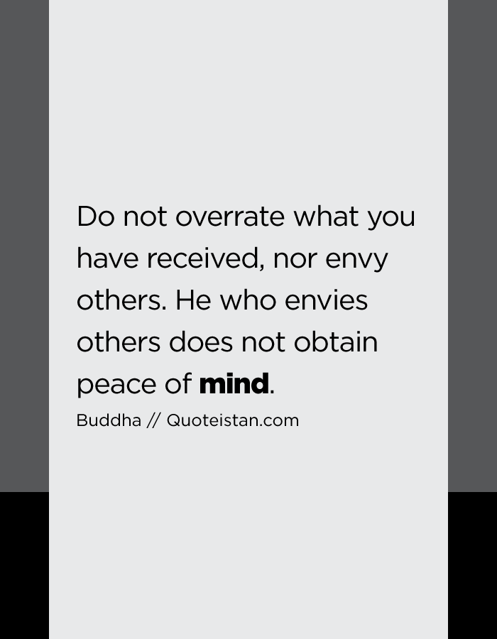 Do not overrate what you have received, nor envy others. He who envies others does not obtain peace of mind.