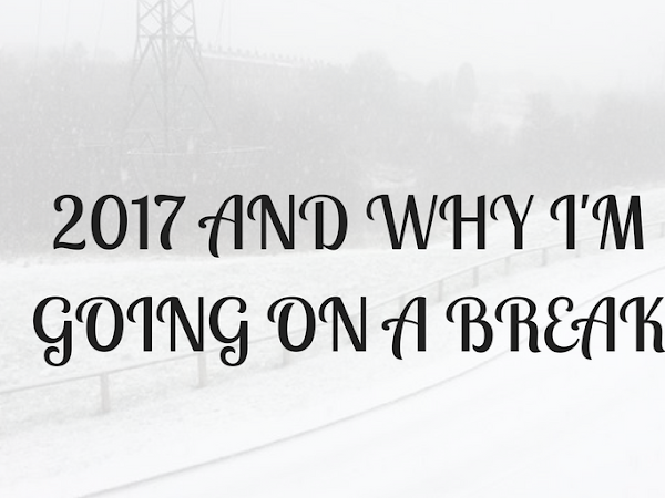 2017 AND WHY I'M GOING ON A BREAK