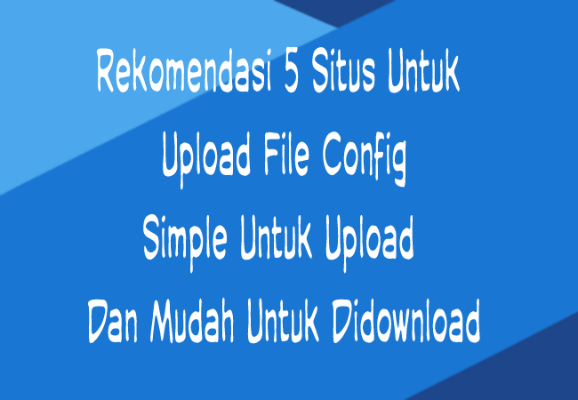 Cara 5 Situs Upload File Config Simple Dan Mudah Di Download