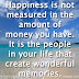 Happiness is not measured in the amount of money you have. It is the people in your life that create wonderful memories.