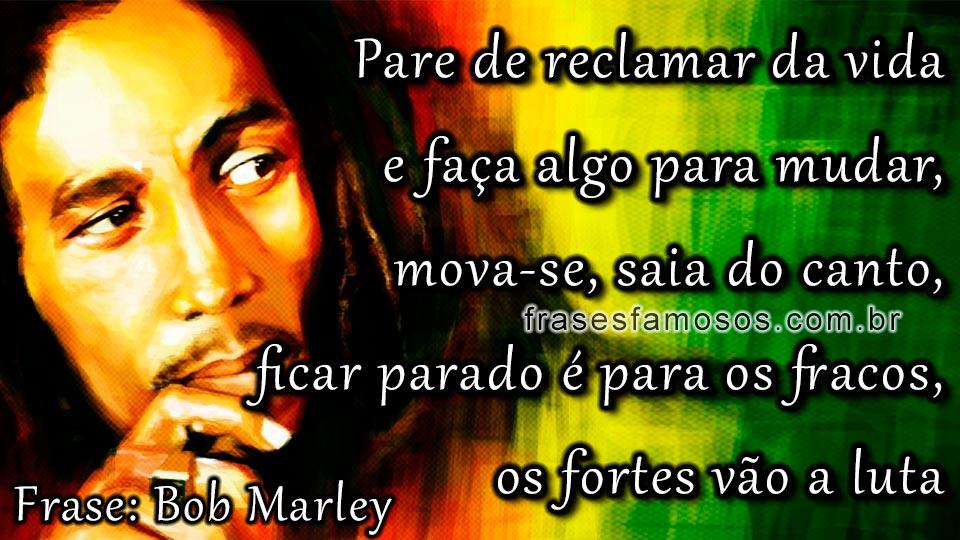 Pare De Reclamar Da Vida E Faça Algo Para Mudar Frases Bob Marley
