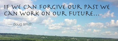 If we can forgive our past we can work on our future...doug smith