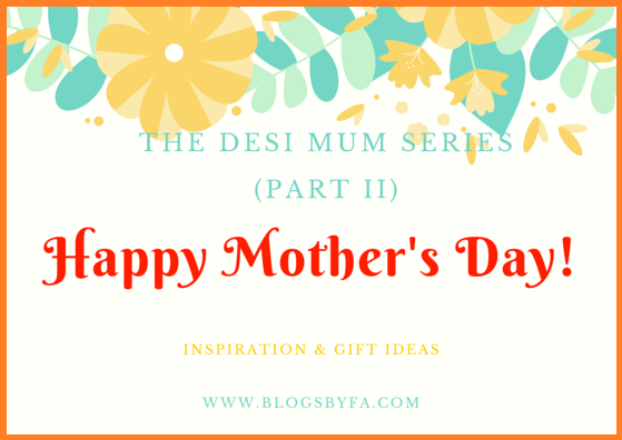 The Desi Mum Series - Mothers Day Inspiration and gift ideas