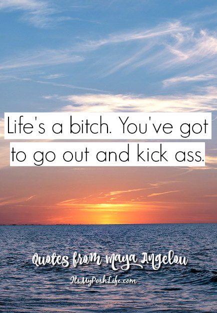 Life's a bitch. You've got to go our and kick ass.