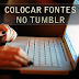 Como colocar fontes diferentes e exclusivas no Tumblr