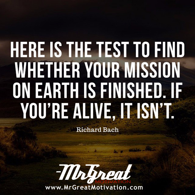 Here is the test to find whether your mission on Earth is finished: if you're alive, it isn't - Richard Bach