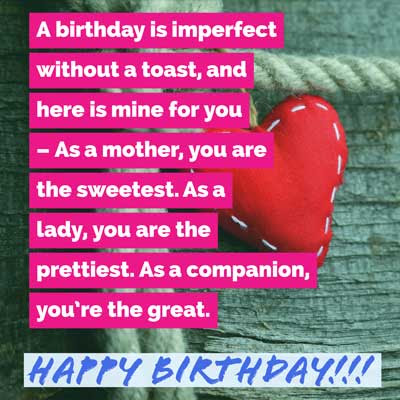 A birthday is imperfect without a toast, and here is mine for you – As a mother, you are the sweetest. As a lady, you are the prettiest. As a companion, you're the great. Happy Birthday!!!