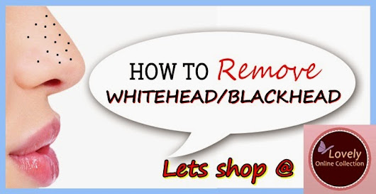 Lovely Online Collection: How To REMOVE Blackhead/Whitehead??