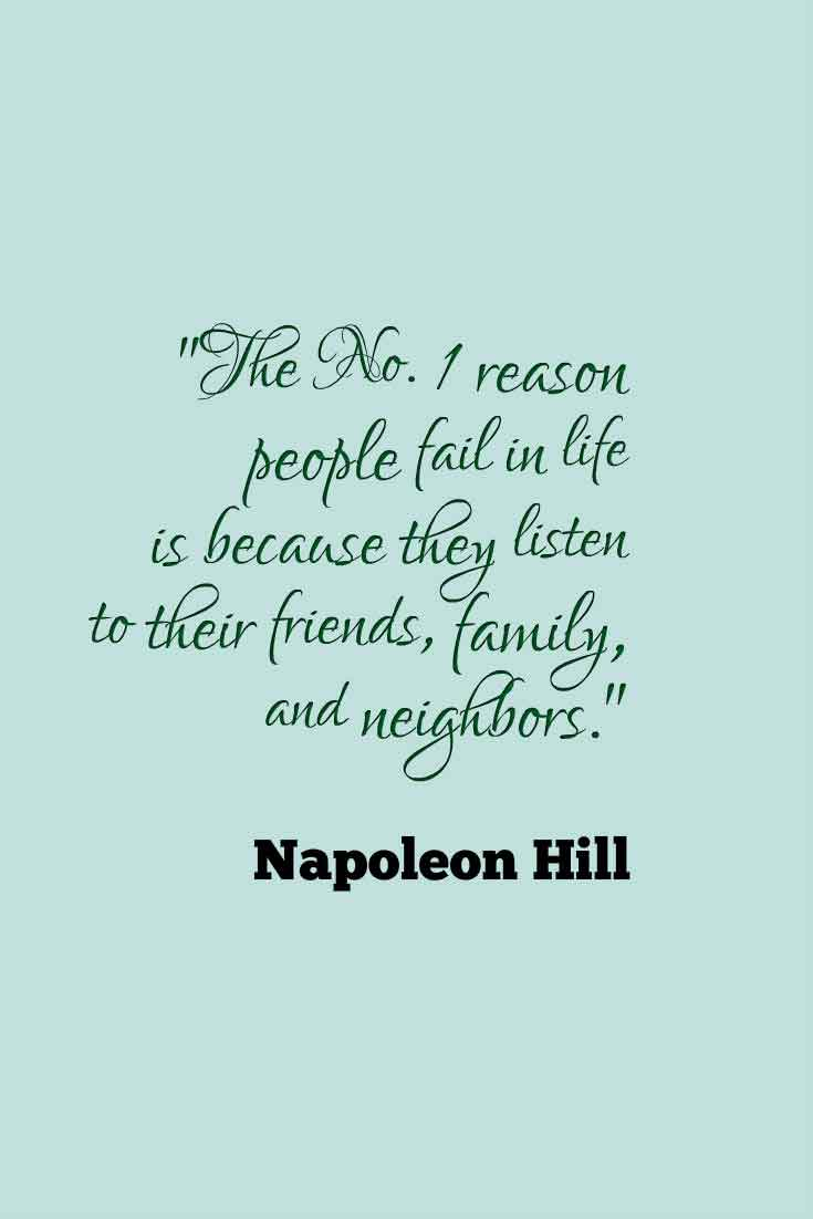 The number one reson people fail in life is beacause they listen to their friends, family and neighbors.