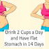 WITH ONLY 2 CUPS A DAY FOR 1 WEEK YOUR STOMACH WILL BE FLATTER!!!