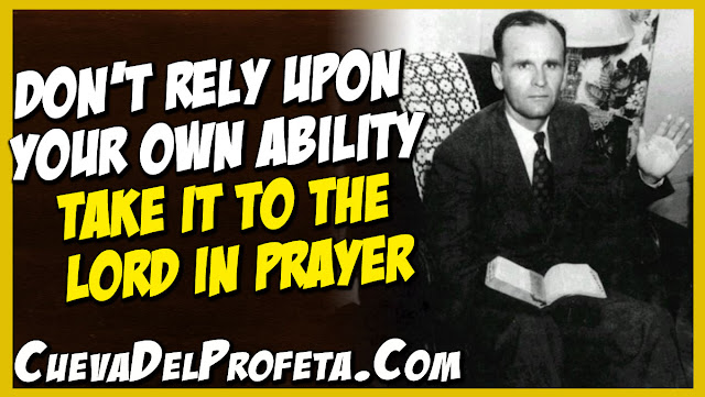 Do not rely upon your own ability take it to the Lord in prayer - William Marrion Branham Quotes