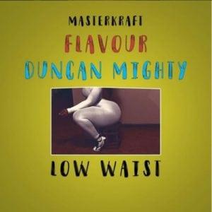 "LYRICS: Masterkraft – ""Low Waist"" ft. Flavour, Duncan Mighty"