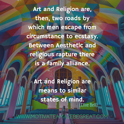 "30 Aesthetic Quotes And Beautiful Sayings With Deep Meaning:  ""Art and Religion are, then, two roads by which men escape from circumstance to ecstasy. Between aesthetic and religious rapture there is a family alliance. Art and Religion are means to similar states of mind."" - Clive Bell"