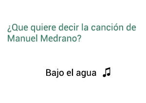Significado de la canción Bajo El Agua Manuel Medrano.