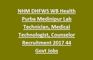 NHM DHFWS WB Health Purba Medinipur Lab Technician, Medical Technologist, Counselor Recruitment 2017 44 Govt Jobs
