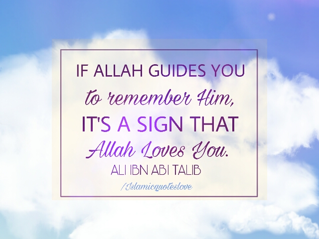 If ALLAH guides you to remember Him, It's a sigh that ALLAH loves you.