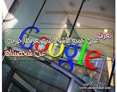 تعرف علي جميع الأشياء التي يعرفها جوجل Google عن شخصيتك