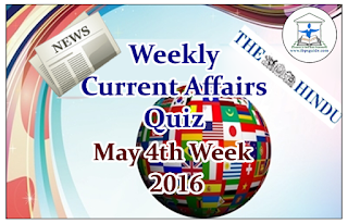 Weekly Current Affairs Quiz- May 3rd Week 2016:                                         Dear Readers, Weekly Current affairs Quiz about the country and world were asked here. Candidates those who are preparing for all competitive and banking exams can use these questions.