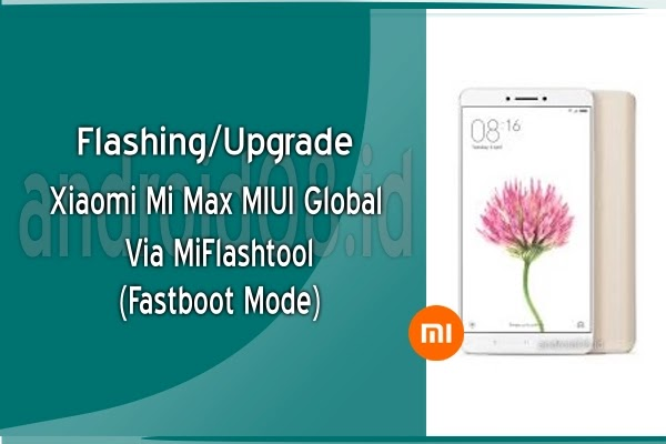 Flashing/Upgrade Xiaomi Max MIUI Global Via MiFlashtool (Fastboot Mode)