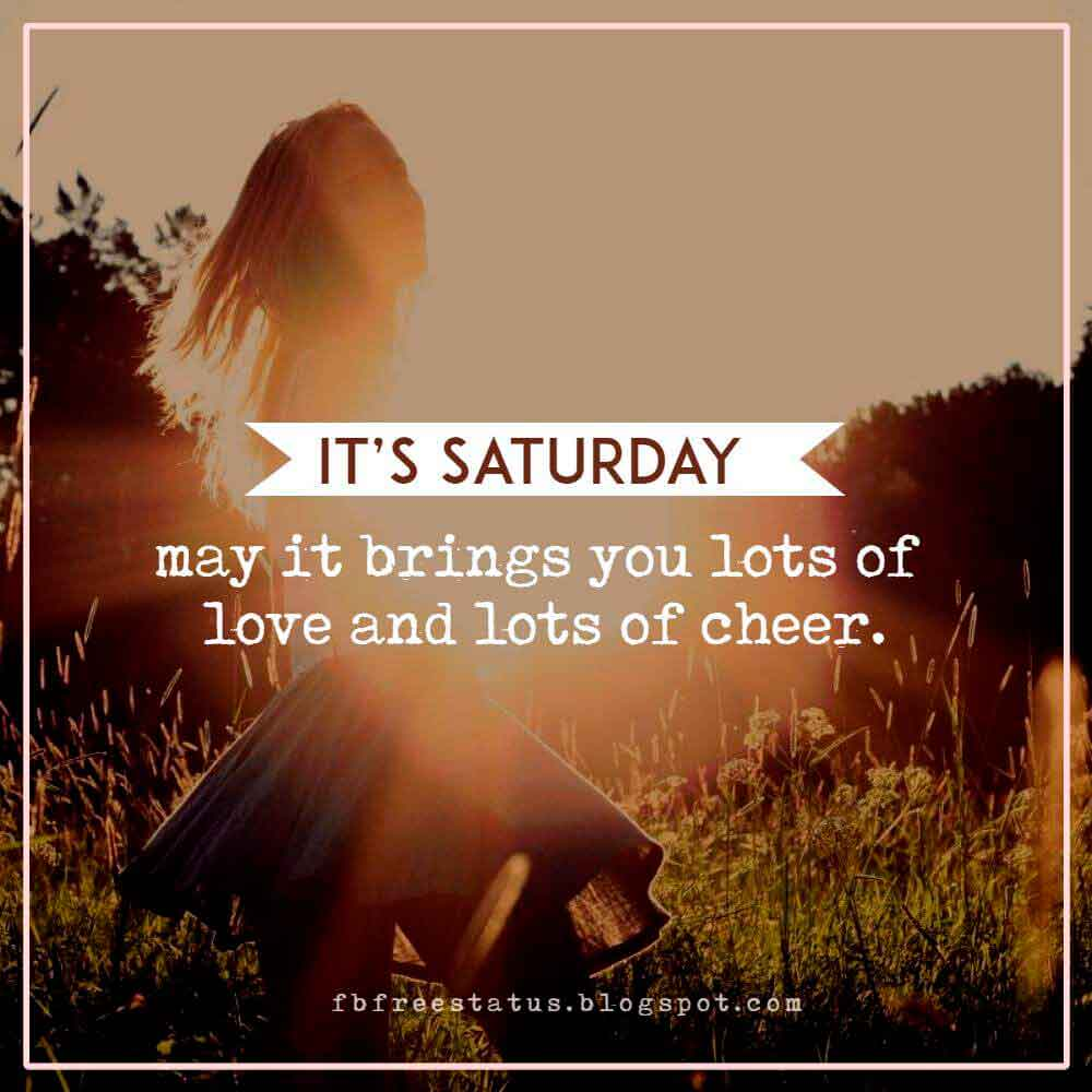 It�s Saturday may it brings you lots of love and lots of cheer.