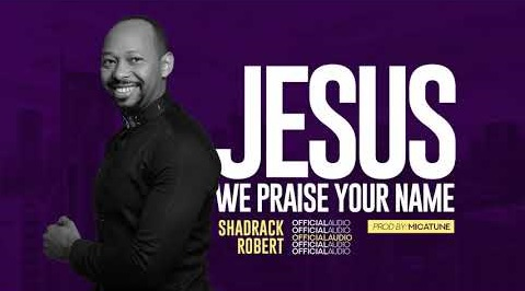 Shadrack%2BRobert%2BJESUS%2BWE%2BPRAISE%2BYOU [MP3 DOWNLOAD] Jesus We Praise You - Shadrack Robert