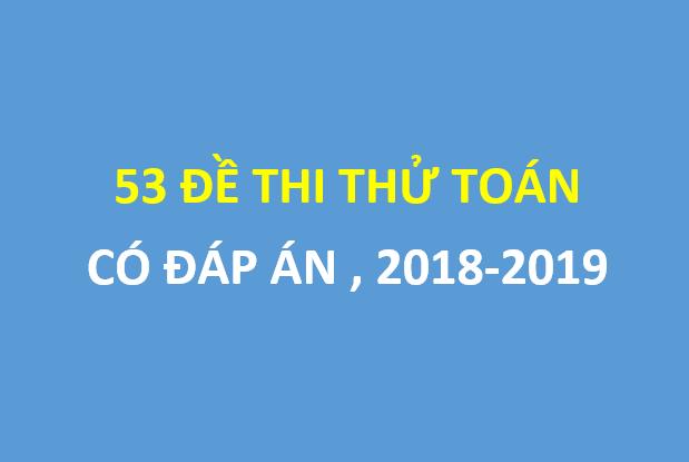 Tổng hợp 53 đề thi thử toán mới chon lọc , 2018-2019