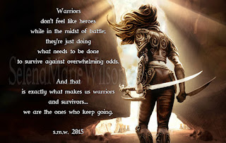 Rear view of woman standing holding a sword, next to poem that reads: Warriors don't feel like heroes while in the midst of battle. They're just doing what needs to be done to survive against overwhelming odds. And that is exactly what makes us warriors and survivors... we are the ones who keep going. S.M.W. 2015