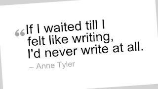 """""""If I waited till I felt like writing, I'd never write at all."""" --Anne Tyler"""