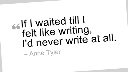 """If I waited till I felt like writing, I'd never write at all."" --Anne Tyler"