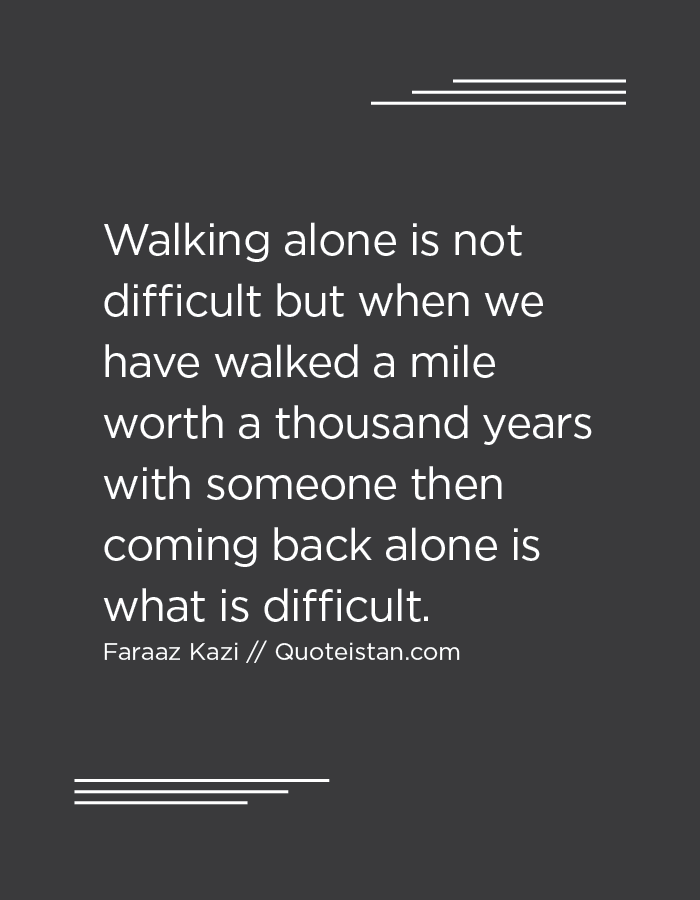 Walking alone is not difficult but when we have walked a mile worth a thousand years with someone then coming back alone is what is difficult.