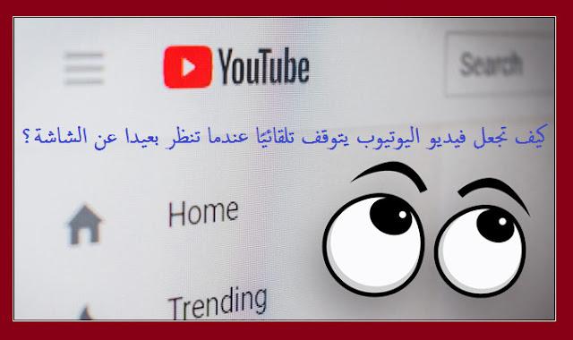 تعلم كيف تجعل فيديو اليوتيوب يتوقف تلقائيًا عندما تنظر بعيدا عن شاشة جهازك