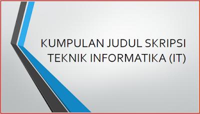KUMPULAN JUDUL SKRIPSI TEKNIK INFORMATIKA (IT)