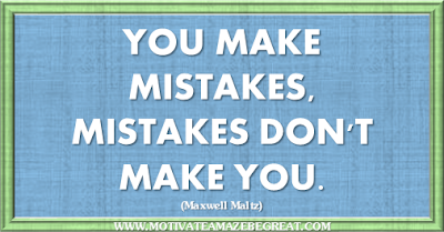 "36 Success Quotes To Motivate And Inspire You: ""You make mistakes, mistakes don't make you."" ― Maxwell Maltz"