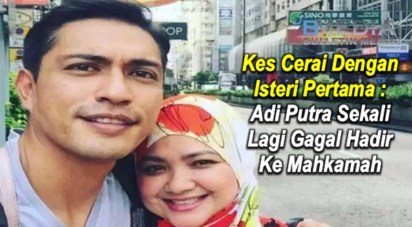 Kes Cerai Dengan Isteri Pertama : Adi Putra Sekali Lagi Gagal Hadir Ke Mahkamah