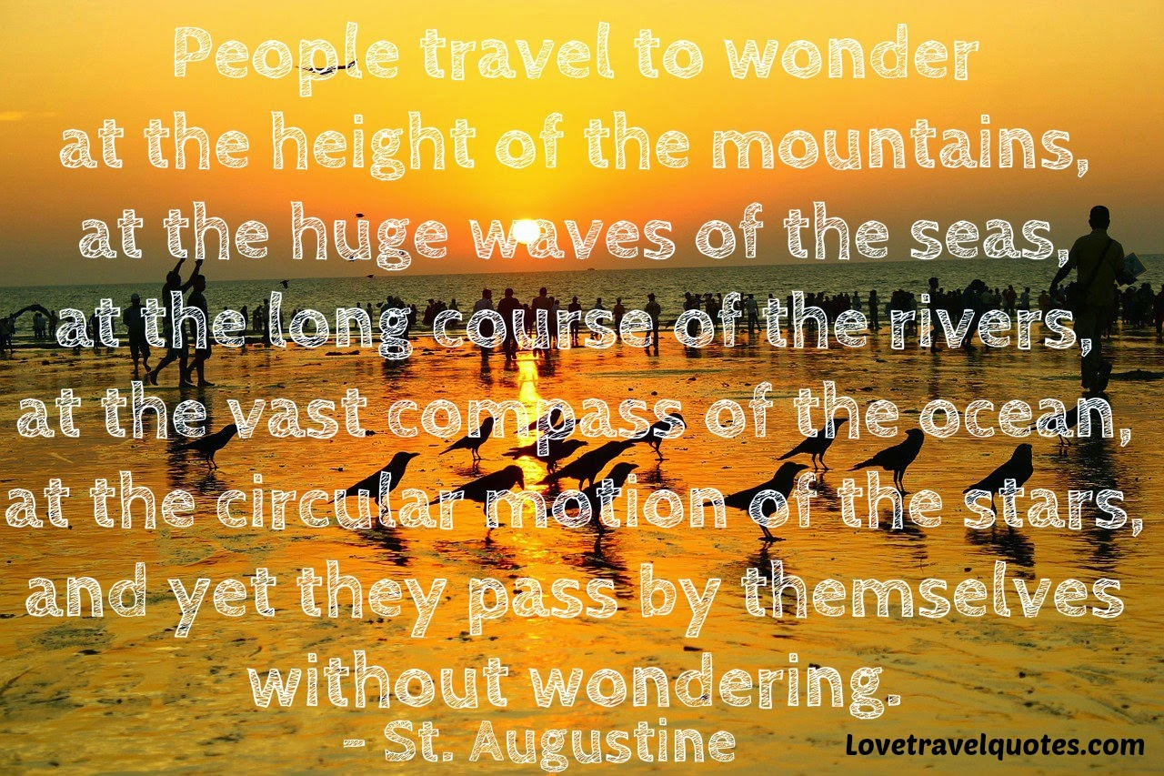people travel to wonder at the height of the mountains at the huge waves of the seas, at the long course of the rivers