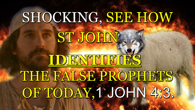 SHOCKING, SEE HOW ST JOHN IDENTIFIES THE FALSE PROPHETS OF TODAY, 1 JOHN 4:3.