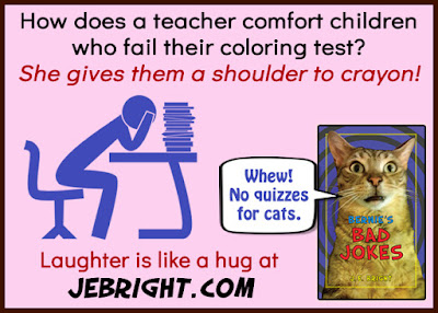How does a teacher comfort children who fail their coloring test? She gives them a shoulder to crayon! Laughter is like a hug at jebright.com. Bernie says: Whew! No quizzes for cats.