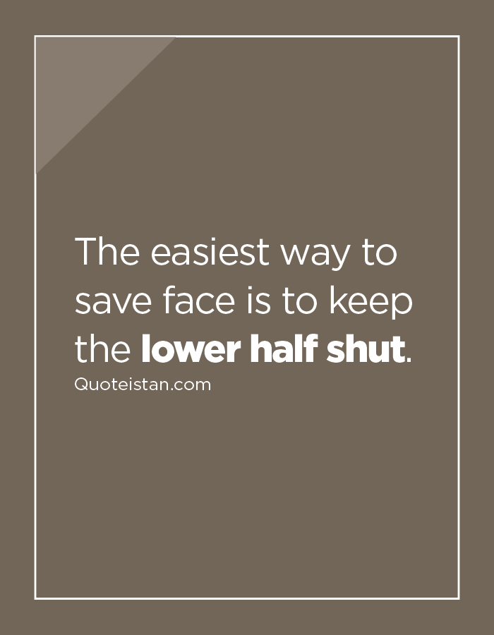 The easiest way to save face is to keep the lower half shut.
