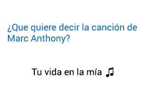 Significado de la canción Tú Vida En La Mía Marc Anthony.