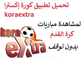 تحميل تطبيق كورة إكسترا koraextra لمشاهدة المباريات Apk برابط مباشر مجانا