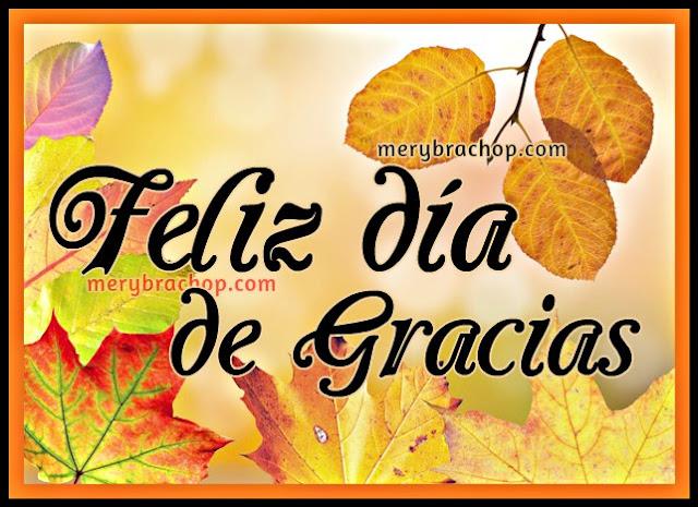 Bonitas imágenes de accion de gracias, feliz día de gracias, frases cristianas tarjetas de agradecimiento a Dios por todo, thanksgiving noviembre 2016, mensajes de gracias por Mery Bracho.