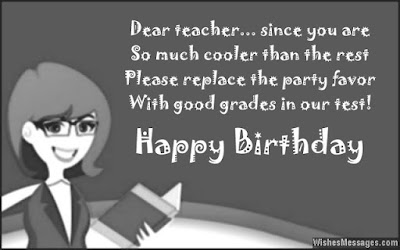 Happy Birthday Wishes For teacher: dear teacher, since you are so much cooler than rest