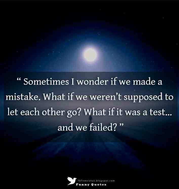 Sometimes I wonder if we made a mistake. What if we weren�t supposed to let each other go? What if it was a test� and we failed?