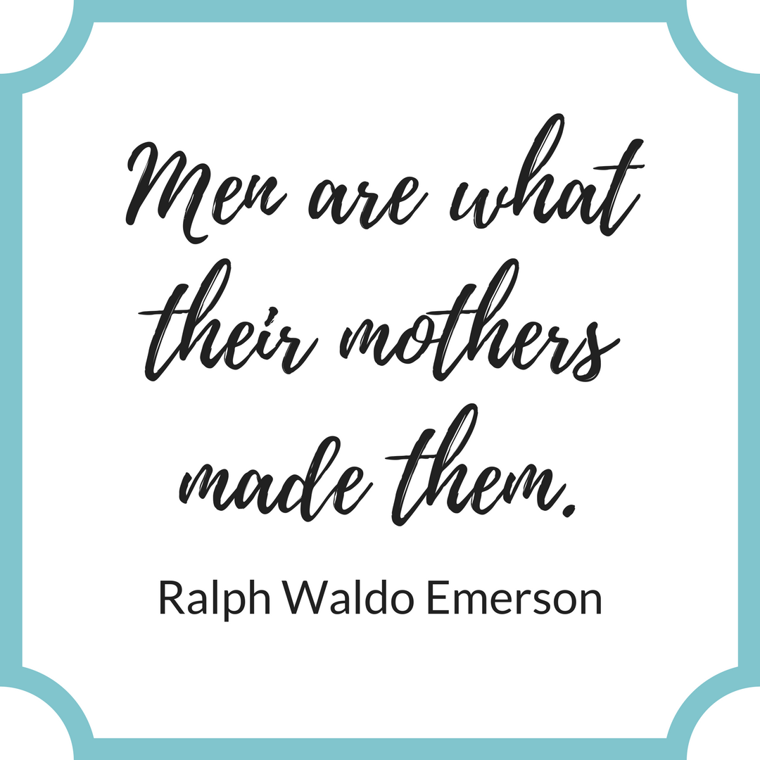"""Men are what their mothers made them."" Ralph Waldo Emerson"