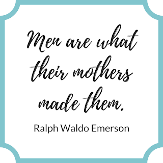 """""""Men are what their mothers made them."""" Ralph Waldo Emerson"""