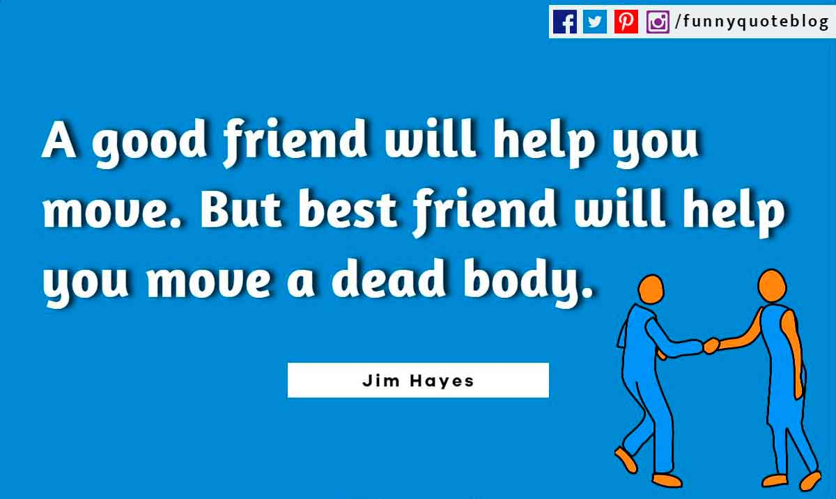 A good friend will help you move. But best friend will help you move a dead body. ― Jim Hayes Quote