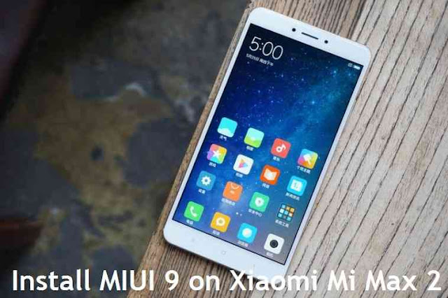 {Update}[ROM] How to Download and Install MIUI 9 on Xiaomi Mi Max 2 {November, 2017}