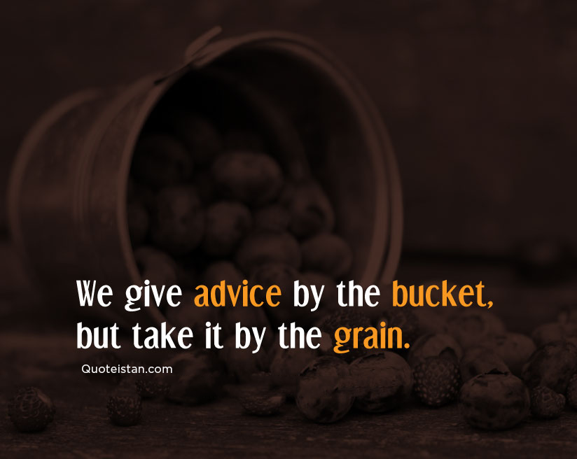 We give advice by the bucket, but take it by the grain. #quoteoftheday