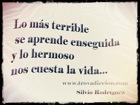 lo mas terrible se aprende enseguida  y lo hermoso nos cuesta la vida.